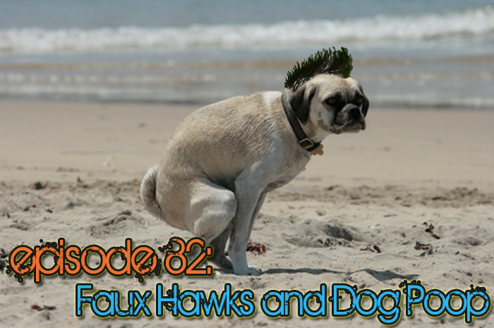 Brain Dead Radio Episode 82: Faux Hawks and Dog Poop